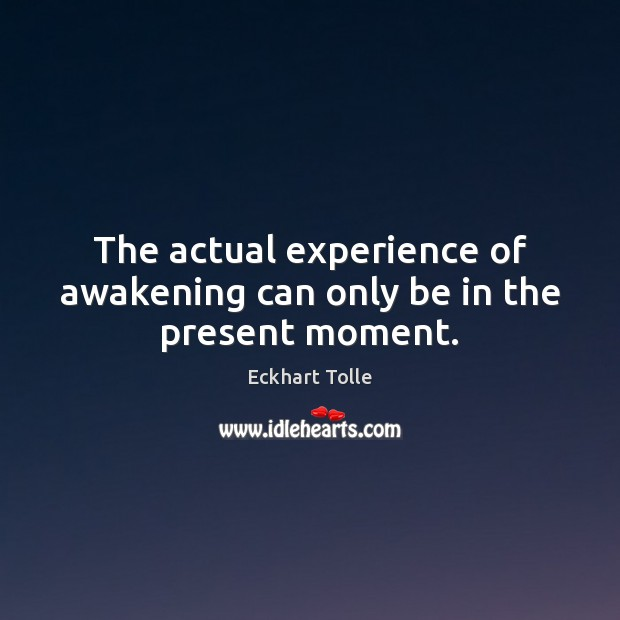 The actual experience of awakening can only be in the present moment. Image