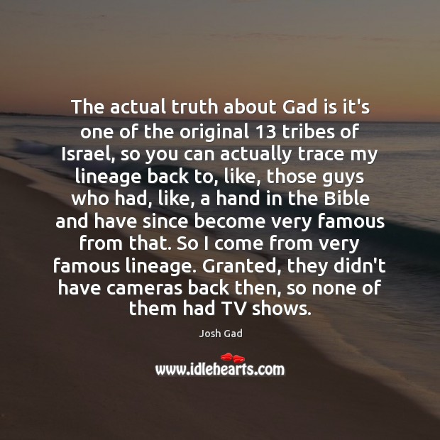 The actual truth about Gad is it's one of the original 13 tribes Image