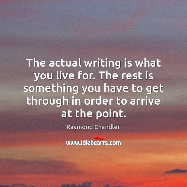 The actual writing is what you live for. The rest is something Raymond Chandler Picture Quote