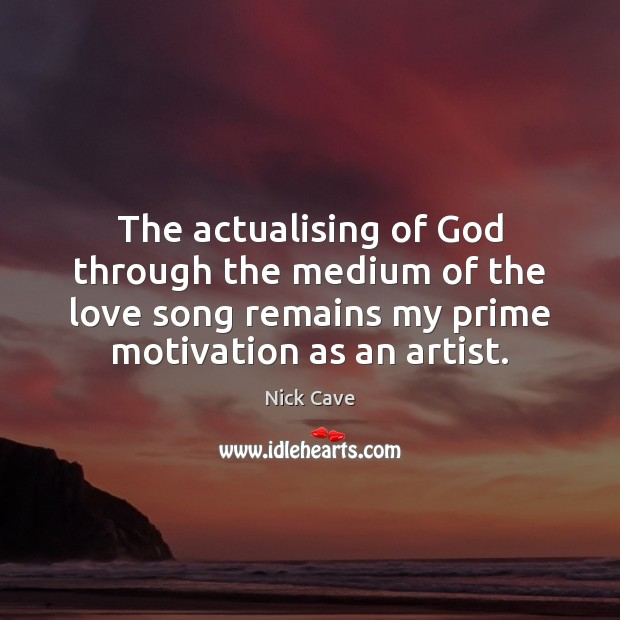 The actualising of God through the medium of the love song remains Nick Cave Picture Quote