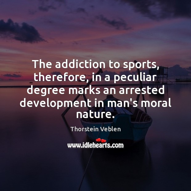 The addiction to sports, therefore, in a peculiar degree marks an arrested Thorstein Veblen Picture Quote