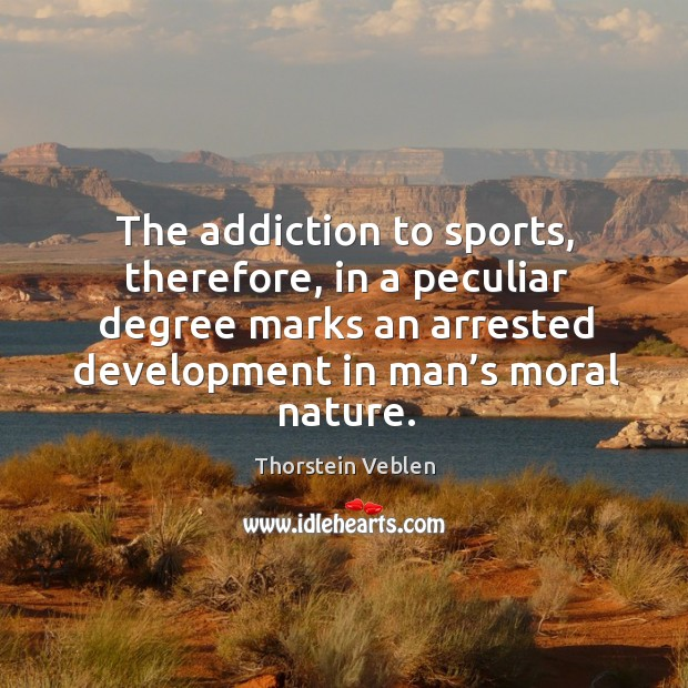 The addiction to sports, therefore, in a peculiar degree marks an arrested development in man's moral nature. Thorstein Veblen Picture Quote