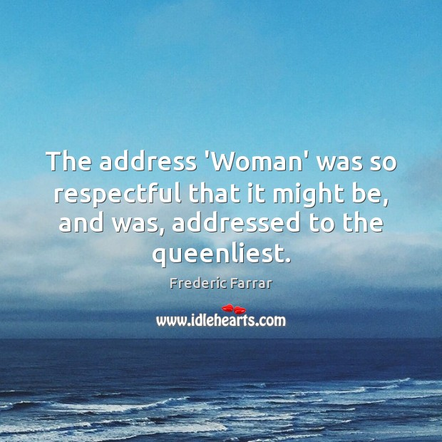 The address 'Woman' was so respectful that it might be, and was, Frederic Farrar Picture Quote