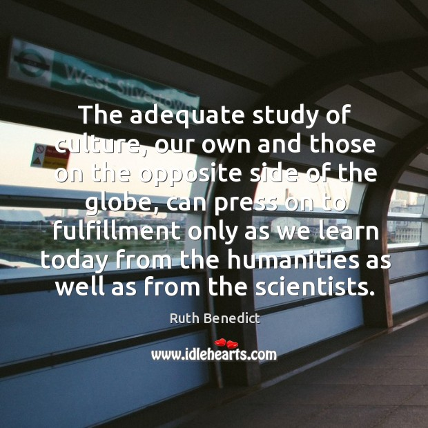 The adequate study of culture, our own and those on the opposite side of the globe Ruth Benedict Picture Quote