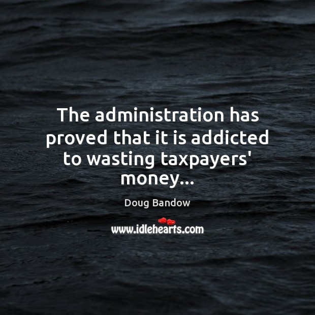 Image, The administration has proved that it is addicted to wasting taxpayers' money…