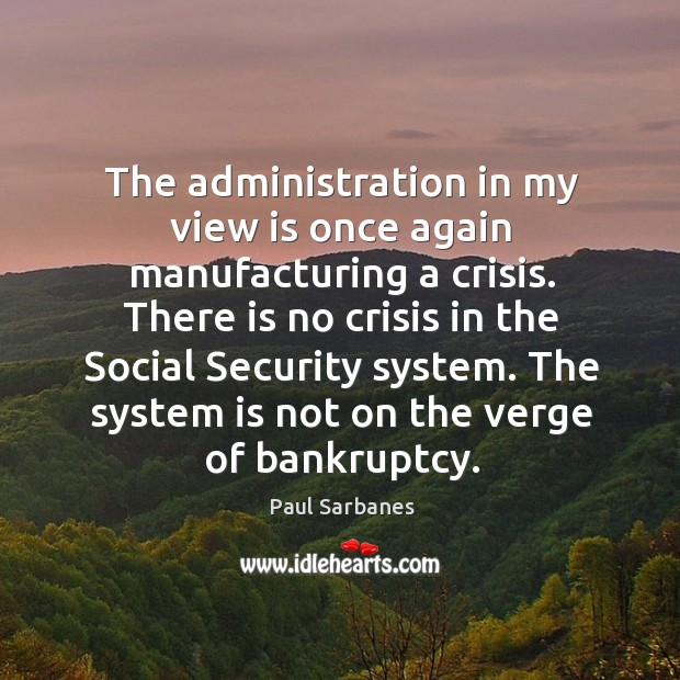 The administration in my view is once again manufacturing a crisis. Paul Sarbanes Picture Quote