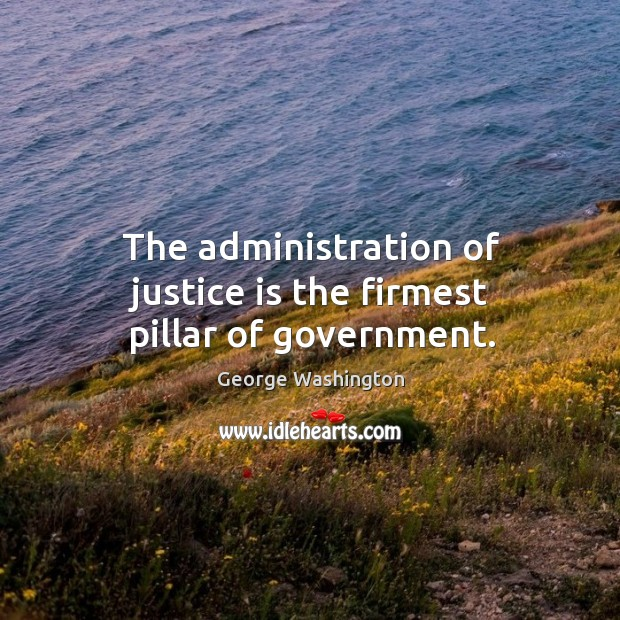 Image, The administration of justice is the firmest pillar of government.