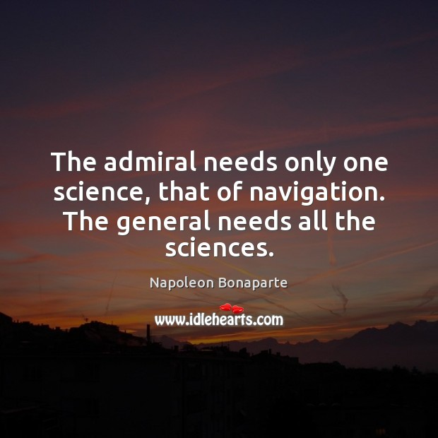 The admiral needs only one science, that of navigation. The general needs Napoleon Bonaparte Picture Quote