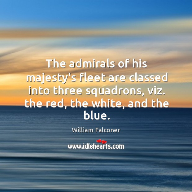 The admirals of his majesty's fleet are classed into three squadrons, viz. Image