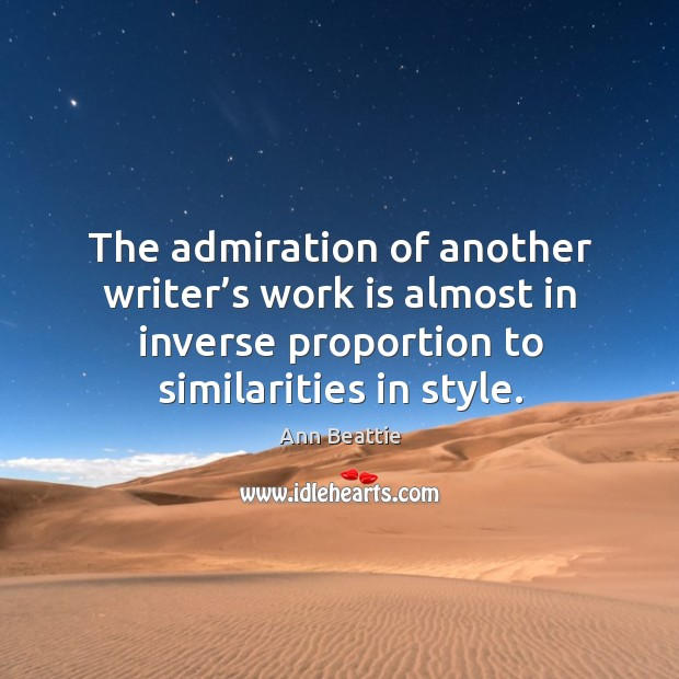 The admiration of another writer's work is almost in inverse proportion Ann Beattie Picture Quote