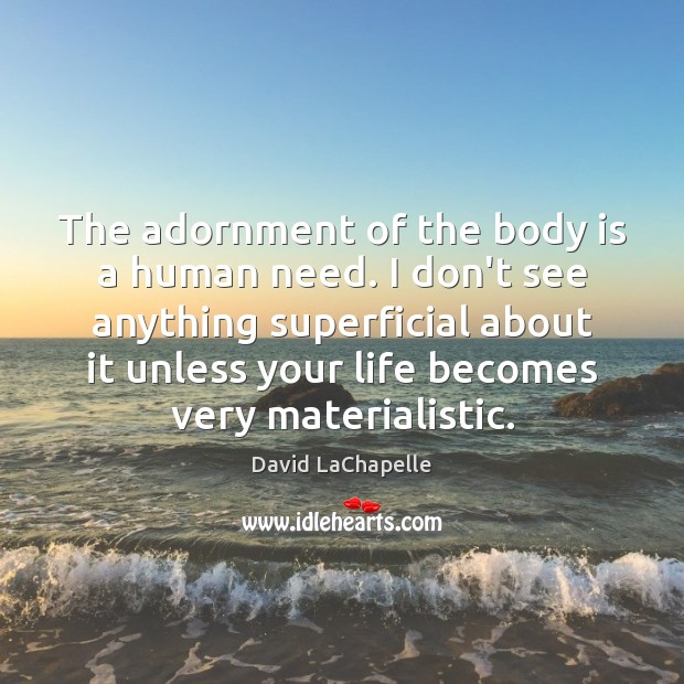 The adornment of the body is a human need. I don't see David LaChapelle Picture Quote