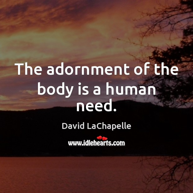 The adornment of the body is a human need. David LaChapelle Picture Quote