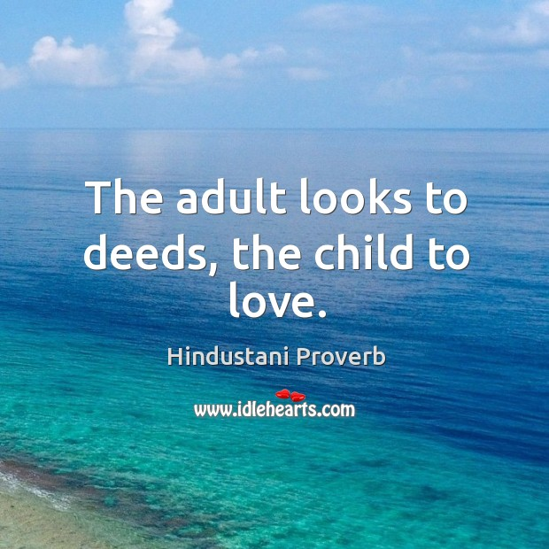 Image, The adult looks to deeds, the child to love.