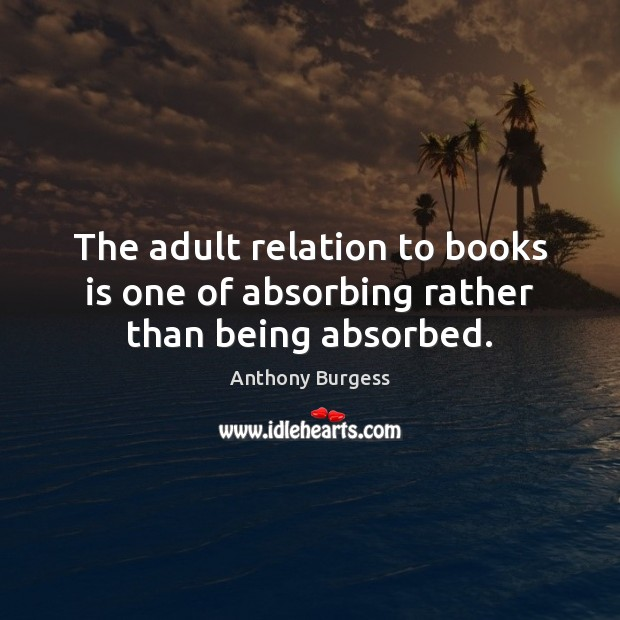 The adult relation to books is one of absorbing rather than being absorbed. Image