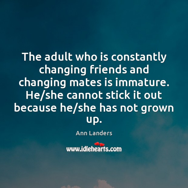 The adult who is constantly changing friends and changing mates is immature. Ann Landers Picture Quote