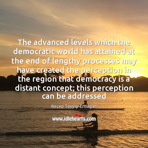 The advanced levels which the democratic world has attained at the end Recep Tayyip Erdogan Picture Quote