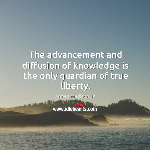 The advancement and diffusion of knowledge is the only guardian of true liberty. James Madison Jr Picture Quote
