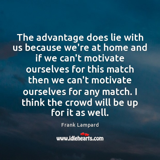 The advantage does lie with us because we're at home and if Frank Lampard Picture Quote