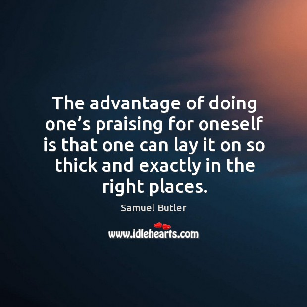 The advantage of doing one's praising for oneself is that one can lay it on so thick and exactly in the right places. Image