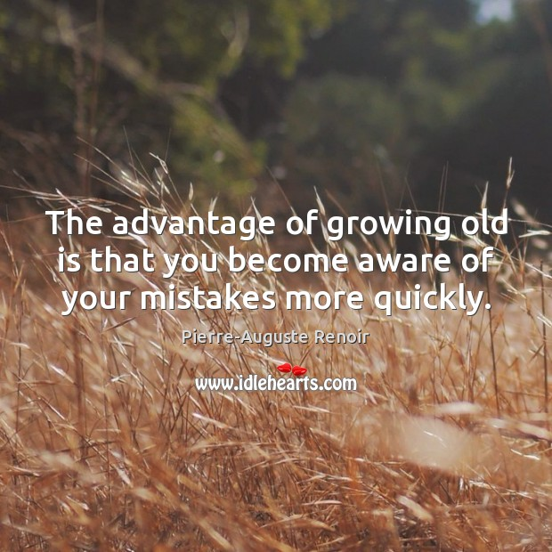 The advantage of growing old is that you become aware of your mistakes more quickly. Pierre-Auguste Renoir Picture Quote