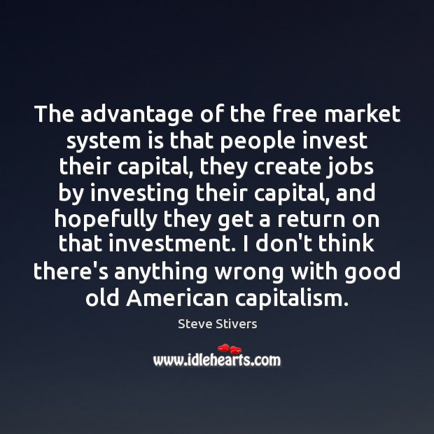 The advantage of the free market system is that people invest their Investment Quotes Image