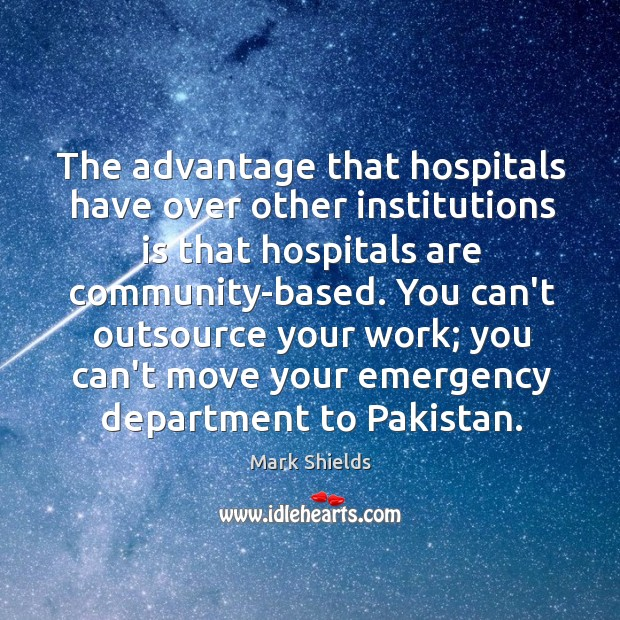 The advantage that hospitals have over other institutions is that hospitals are Mark Shields Picture Quote