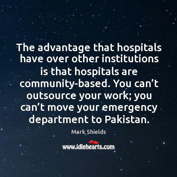 The advantage that hospitals have over other institutions is that hospitals are community-based. Mark Shields Picture Quote