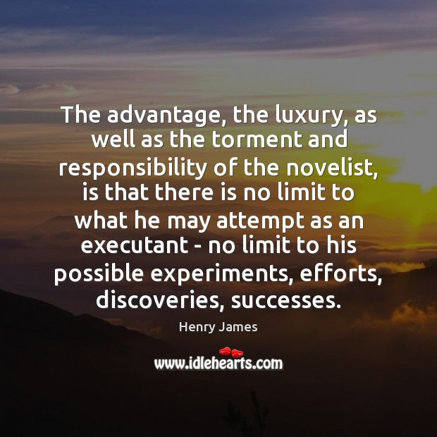 The advantage, the luxury, as well as the torment and responsibility of Henry James Picture Quote