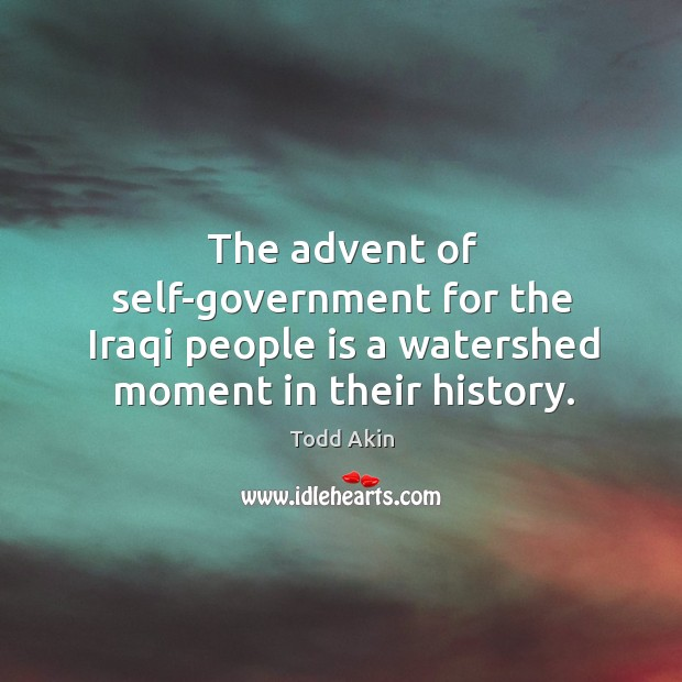 The advent of self-government for the iraqi people is a watershed moment in their history. Todd Akin Picture Quote