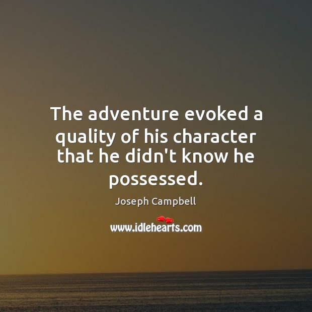 The adventure evoked a quality of his character that he didn't know he possessed. Image