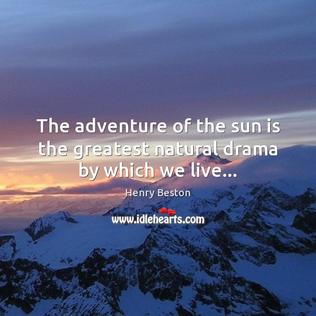 The adventure of the sun is the greatest natural drama by which we live… Henry Beston Picture Quote