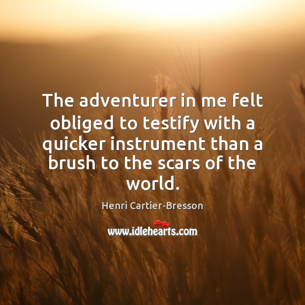 The adventurer in me felt obliged to testify with a quicker instrument Henri Cartier-Bresson Picture Quote