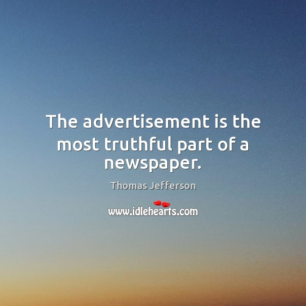The advertisement is the most truthful part of a newspaper. Thomas Jefferson Picture Quote