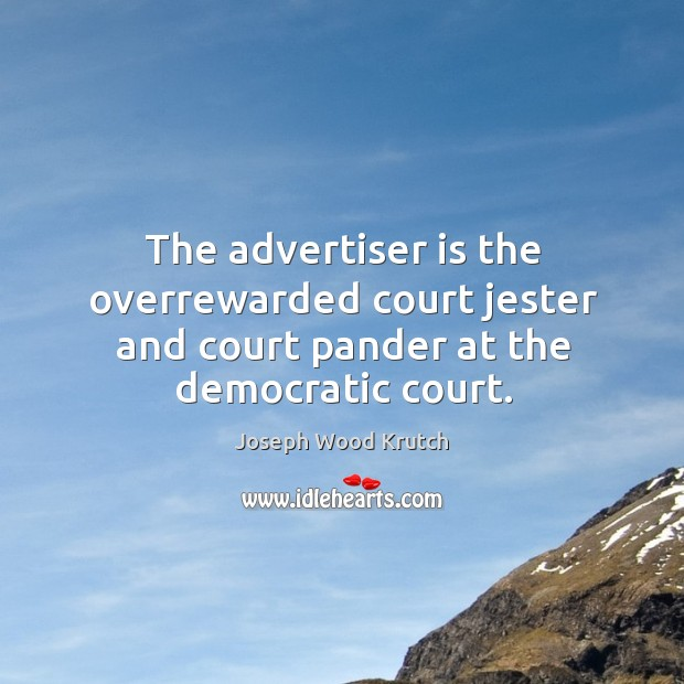 The advertiser is the overrewarded court jester and court pander at the democratic court. Joseph Wood Krutch Picture Quote