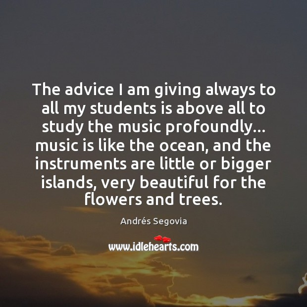 The advice I am giving always to all my students is above Andrés Segovia Picture Quote