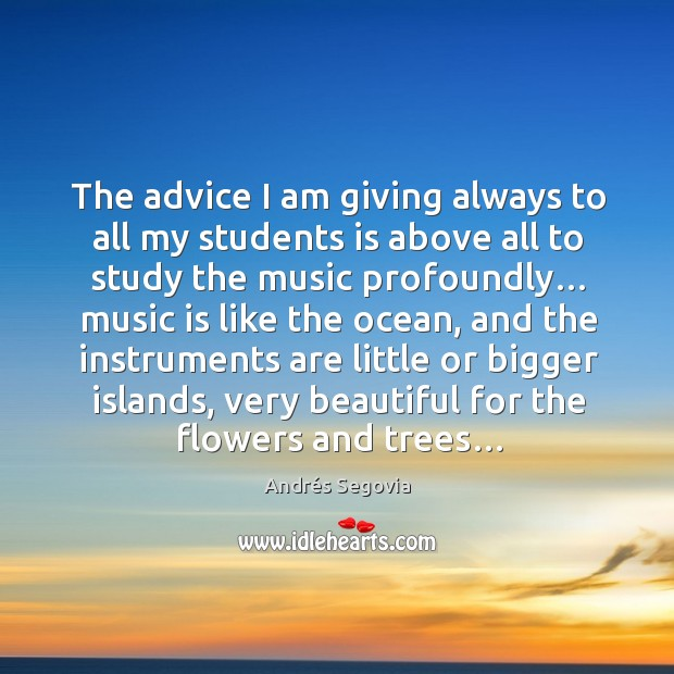 The advice I am giving always to all my students is above all to study the music profoundly… Andrés Segovia Picture Quote