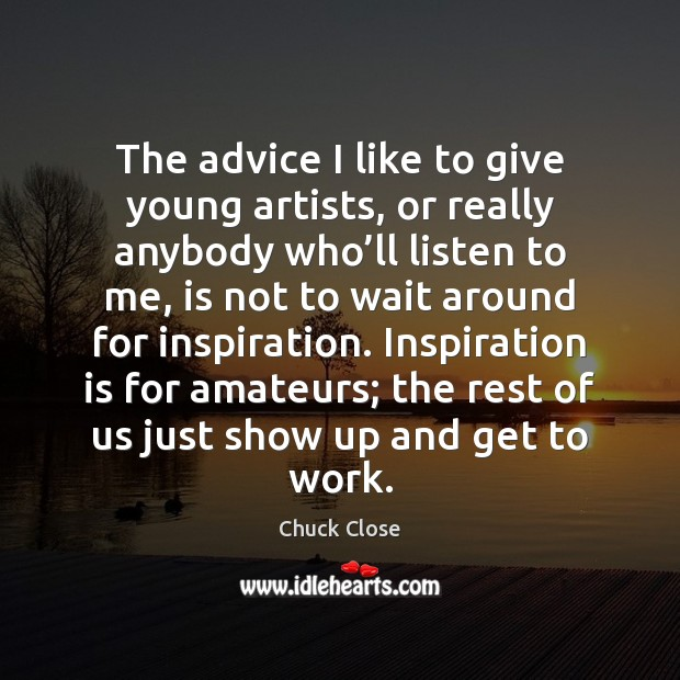 The advice I like to give young artists, or really anybody who' Chuck Close Picture Quote