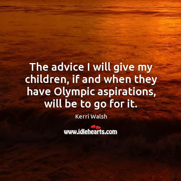 The advice I will give my children, if and when they have olympic aspirations, will be to go for it. Kerri Walsh Picture Quote