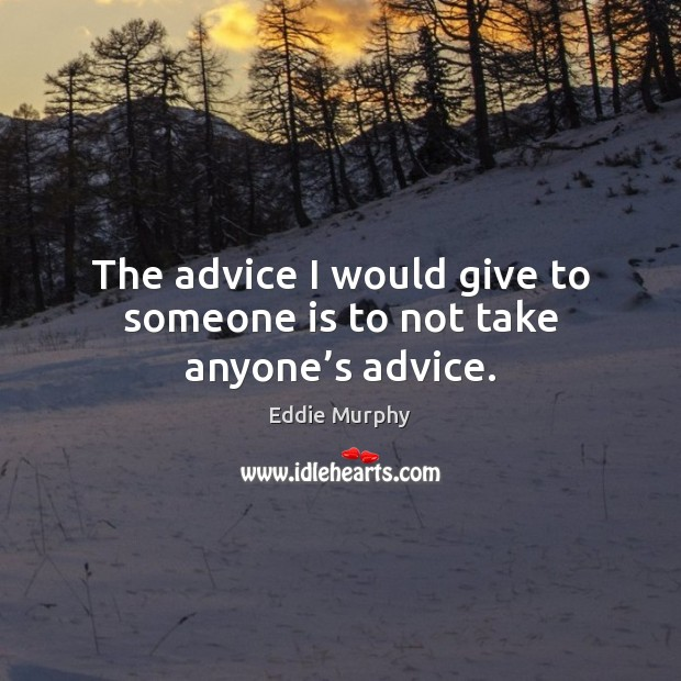 The advice I would give to someone is to not take anyone's advice. Image