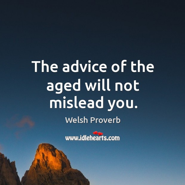 The advice of the aged will not mislead you. Welsh Proverbs Image