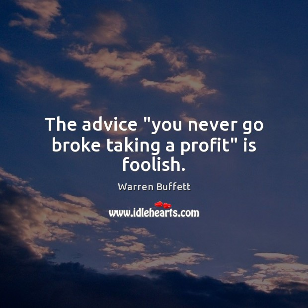 "Image, The advice ""you never go broke taking a profit"" is foolish."