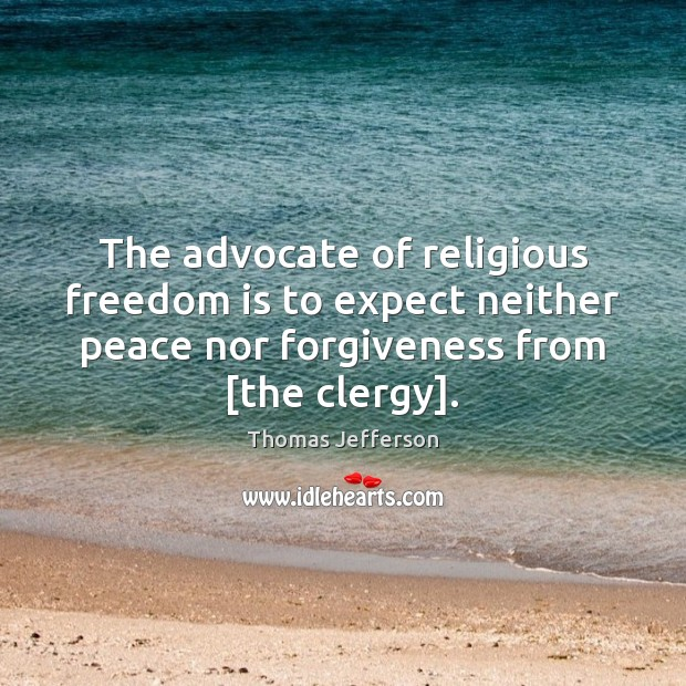 The advocate of religious freedom is to expect neither peace nor forgiveness Thomas Jefferson Picture Quote