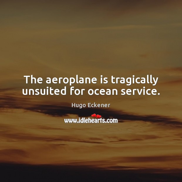 Image, The aeroplane is tragically unsuited for ocean service.