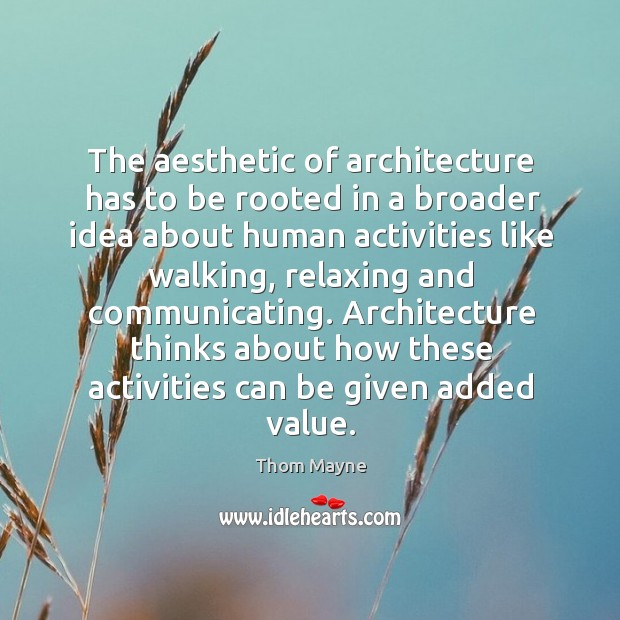 The aesthetic of architecture has to be rooted in a broader idea about human activities Thom Mayne Picture Quote