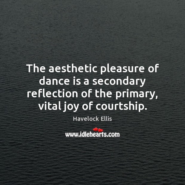 The aesthetic pleasure of dance is a secondary reflection of the primary, Havelock Ellis Picture Quote