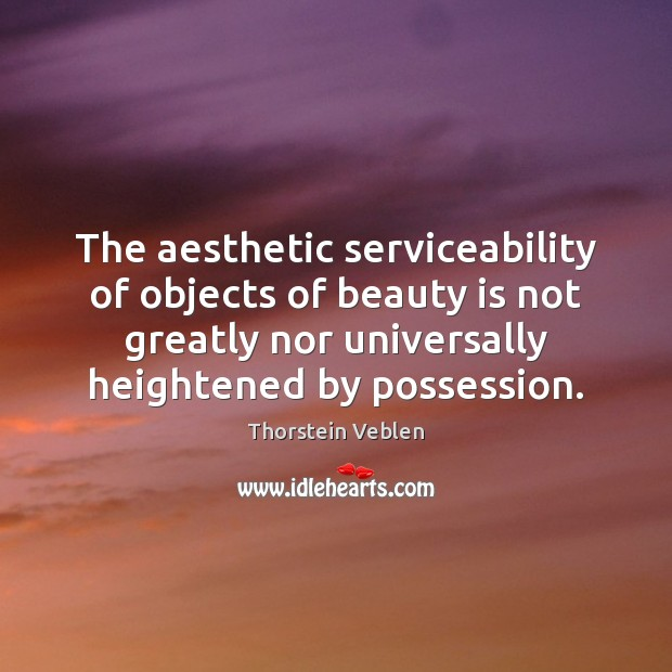 The aesthetic serviceability of objects of beauty is not greatly nor universally Thorstein Veblen Picture Quote