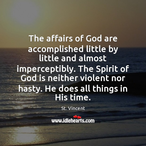 Image, The affairs of God are accomplished little by little and almost imperceptibly.