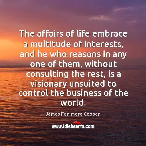 The affairs of life embrace a multitude of interests James Fenimore Cooper Picture Quote