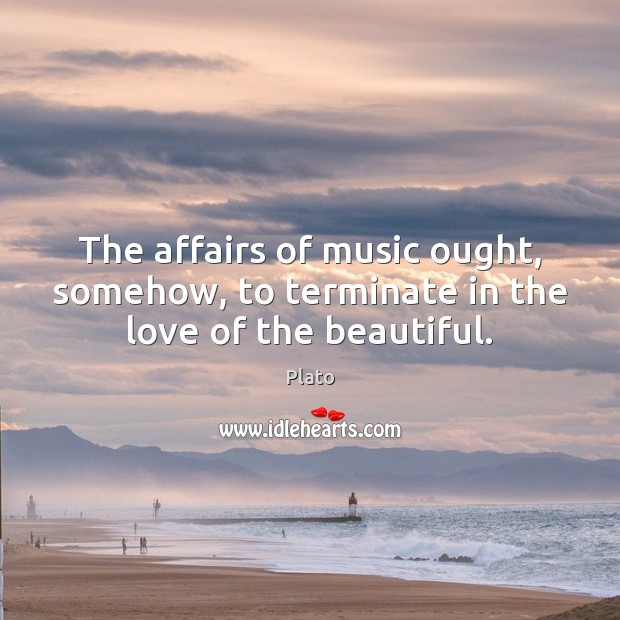 The affairs of music ought, somehow, to terminate in the love of the beautiful. Plato Picture Quote