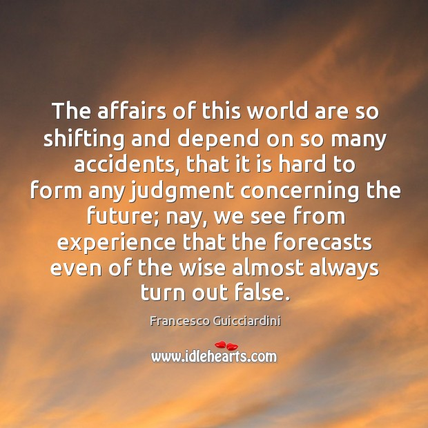 The affairs of this world are so shifting and depend on so Francesco Guicciardini Picture Quote